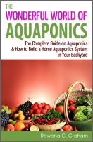 Cover for 'The Wonderful World of Aquaponics - The Complete Guide on Aquaponics & How to Build a Home Aquaponics System in Your Backyard'