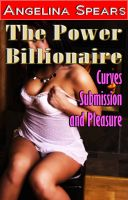 Angelina Spears - The Power Billionaire - Curves, Submission and Pleasure (BBW Erotic Romance)