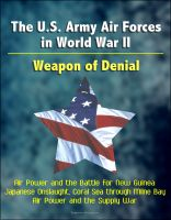 Cover for 'The U.S. Army Air Forces in World War II: Weapon of Denial - Air Power and the Battle for New Guinea, Japanese Onslaught, Coral Sea through Milne Bay, Air Power and the Supply War'