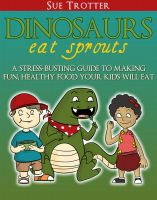 Cover for 'Dinosaurs Eat Sprouts, a stress-busting guide to making fun, healthy food your kids will eat'