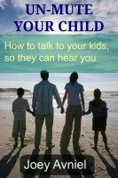 Cover for 'Un-Mute Your Child - How to talk to your kids, so they can hear you'