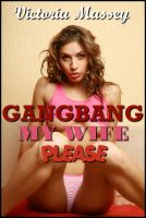 Cover for 'Gangbang My Wife Please:  A First Gangbang, Menage, Hotwife, MILF, Swinger Erotica'