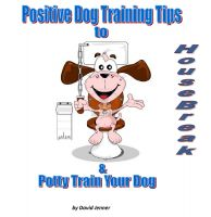 Cover for 'Positive Dog Training Tips To Housebreak and Potty Train Your Dog'