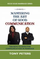 Tony Peters - Mastering The Art Of Good Communication: Ten Keys to Effective Communication in Marriage