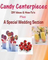 "Cover for 'Candy Centerpieces - DIY Ideas & ""How-to's"" PLUS A Special Wedding Section'"