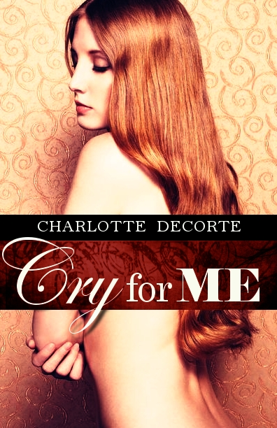 Charlotte DeCorte - Cry for Me (A Dark Erotica Novella)