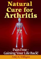 Cover for 'Natural Cure for Arthritis: Pain Free: Gaining Your Life Back!'