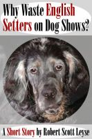 Cover for 'Why Waste English Setters on Dog Shows?'