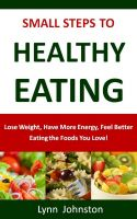 Cover for 'Small Steps to Healthy Eating: Lose Weight, Have More Energy, Feel Better Eating the Foods You Love'