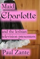 Cover for 'Maid Charlotte and the Lesbian Television Presenters'