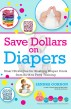 Save Dollars on Diapers: Smart Strategies for Slashing Diapers Costs from Birth to Potty Training by Sandra Gordon