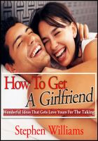 Cover for 'How To Get A Girlfriend: Wonderful Ideas That Gets Love Yours For The Taking'