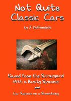 Cover for 'Not Quite Classic Cars. Saved From the Scrapyard With a Rusty Spanner. Car Repairs on a Shoestring.'
