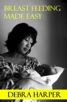 Cover for 'Breast Feeding Made Easy - How To Breastfeed For Mothers Of Newborns'