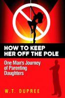 Cover for 'A New Father's Guide To Raising Daughters: How To Keep Her Off The Pole'
