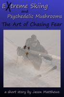 Cover for 'Extreme Skiing and Psychedelic Mushrooms: The Art of Chasing Fear'
