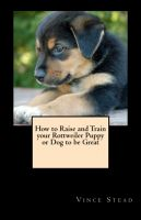 Cover for 'How to Raise and Train your Rottweiler Puppy or Dog to be Great'