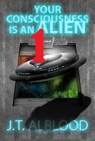 YOUR CONSCIOUSNESS IS AN ALIEN 1