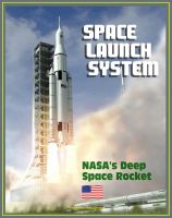 Cover for 'Space Launch System (SLS): America's Next Manned Rocket for NASA Deep Space Exploration to the Moon, Asteroids, Mars - Rocket Plans, Ground Facilities, Tests, Saturn V Comparisons, Configurations'