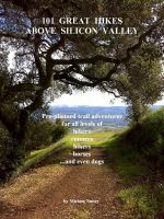 Cover for '101 Great Hikes Above Silicon Valley: Pre-planned trail adventures for all ability levels of hikers, runners, bikers, horses...and even dogs'