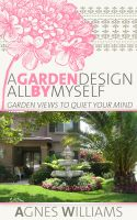 Cover for 'A Garden Design All By Myself: Garden Views To Quiet Your Mind'
