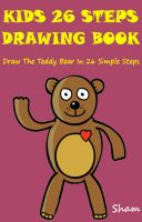 Cover for 'Kids 26 Steps Drawing Book : Draw The Teddy Bear In 26 Simple Steps'