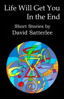 Cover for 'Life Will Get You in the End: Short Stories by David Satterlee'