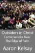 Outsiders in Christ: Conversations Near The Edge Of Faith by Aaron Kelsay