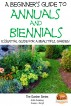 A Beginner's Guide to Annuals and Biennials - Essential guide for A Beautiful Garden by Dueep J. Singh