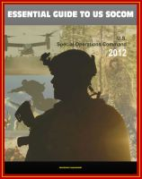 Cover for '2012 Essential Guide to United States Special Operations Command (USSOCOM) - SEALS, Army Rangers, Milestones, Aircraft, Weapons, UAS, Maritime Surface Platforms, Missions, Strategic Plan, Factbooks'