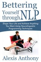 Cover for 'Bettering Yourself through NLP: Shape Your Life and Achieve Anything You Want Using Neurolinguistic Programming Techniques'