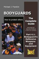 Cover for 'Bodyguards – How to protect others –  Part 4.1  Bodyguard's Defensive Weapons and Equipment'