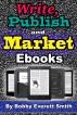 Write, Publish and Market E-Books by Bobby Everett Smith