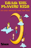 Cover for 'Draw The Playing Kids : An Easy Drawing Book For Kids'
