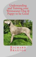 Cover for 'Understanding and Training your Weimaraner Dog & Puppy to be Good'