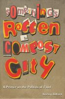 Cover for 'Something's Rotten in Compost City - A Primer on the Politics of Food'