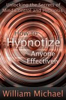 Cover for 'How to Hypnotize Anyone Effectively: Unlocking the Secrets of Mind Control and Hypnosis'