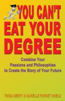 Cover for 'You Can't Eat Your Degree - Combine Your Passions and Philosophies to Create the Story of Your Future'
