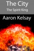 The City: The Spirit King by Aaron Kelsay