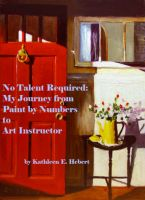 Cover for 'No Talent Required:  My Journey from Paint by Numbers to Art Instructor'
