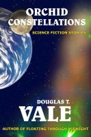 Cover for 'Orchid Constellations (Selected Short Fiction of Douglas T. Vale #2)'