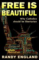 Cover for 'Free Is Beautiful: Why Catholics should be libertarian'