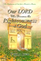 Cover for 'The Righteousness of God that is revealed in Romans - Our LORD Who Becomes the Righteousness of God (I)'